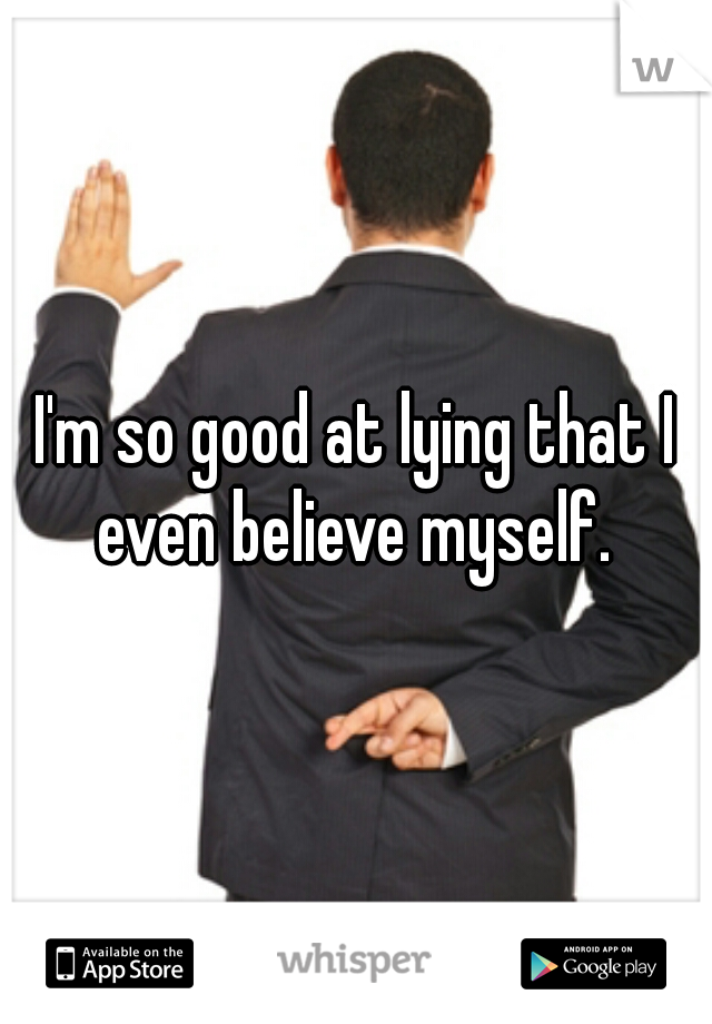I'm so good at lying that I even believe myself.