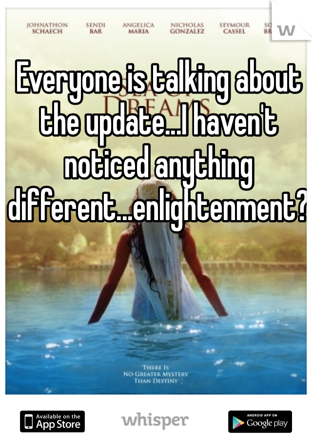 Everyone is talking about the update...I haven't noticed anything different...enlightenment?