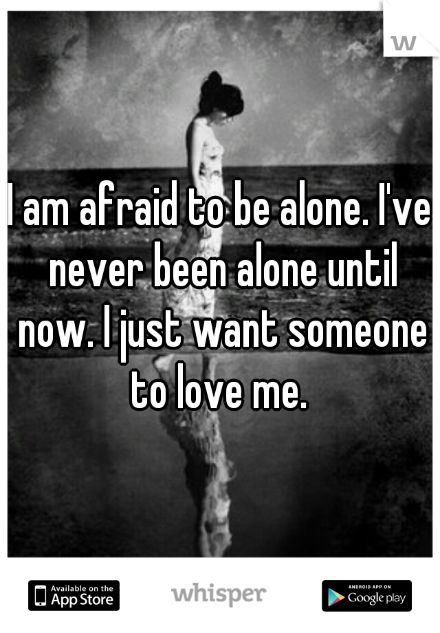 I am afraid to be alone. I've never been alone until now. I just want someone to love me.