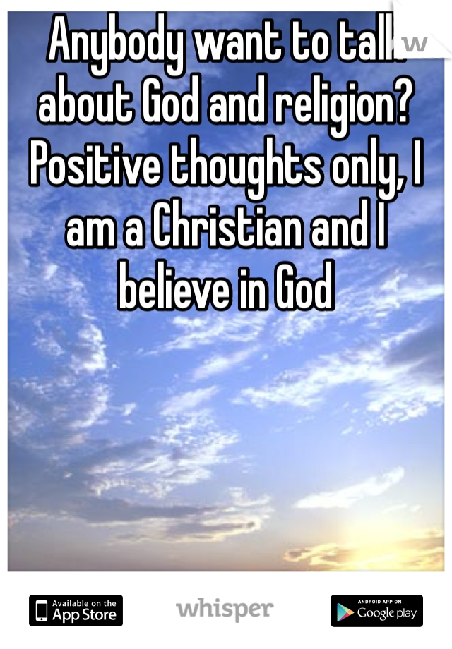 Anybody want to talk about God and religion? Positive thoughts only, I am a Christian and I believe in God
