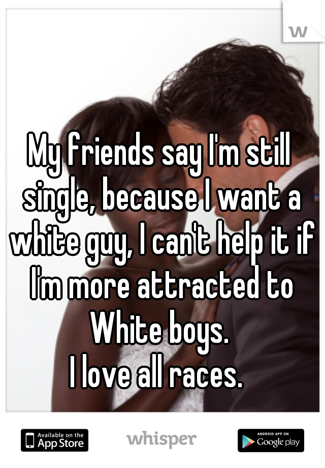 My friends say I'm still single, because I want a white guy, I can't help it if I'm more attracted to White boys.   I love all races.