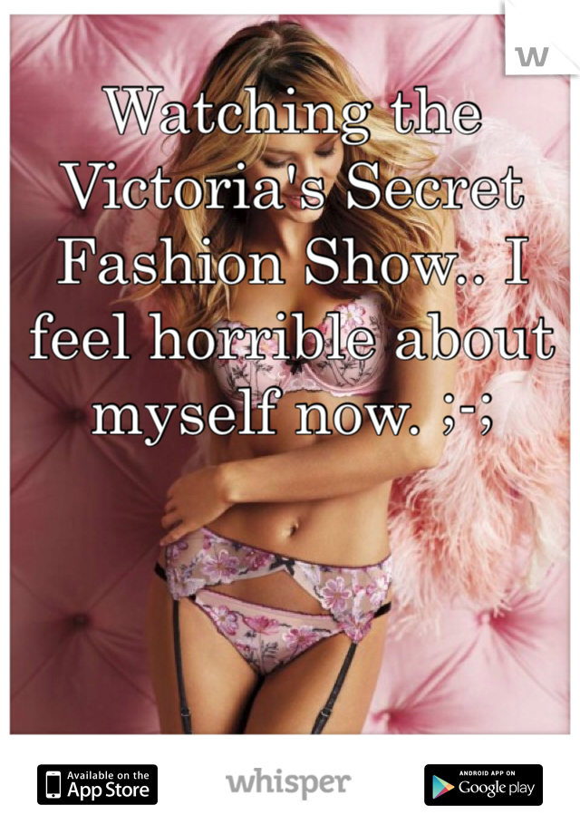 Watching the Victoria's Secret Fashion Show.. I feel horrible about myself now. ;-;