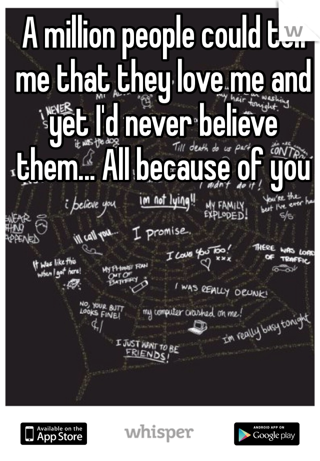 A million people could tell me that they love me and yet I'd never believe them... All because of you