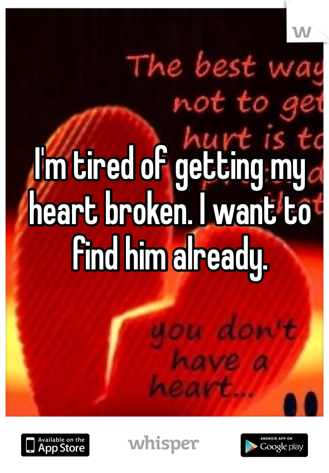 I'm tired of getting my heart broken. I want to find him already.