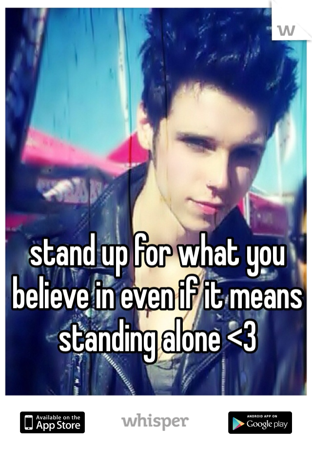stand up for what you believe in even if it means standing alone <3