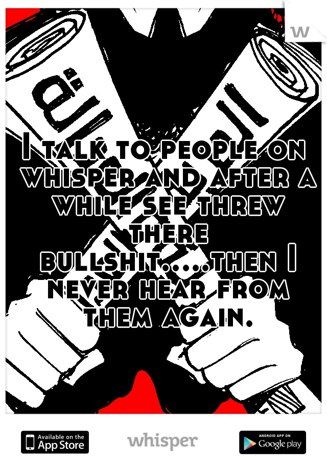 I talk to people on whisper and after a while see threw there bullshit.....then I never hear from them again.