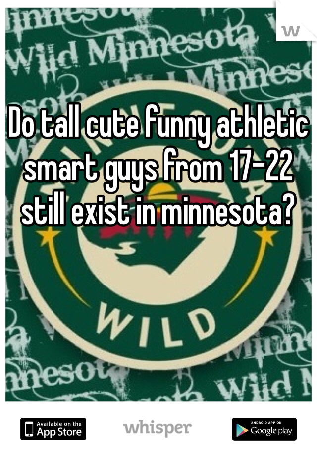 Do tall cute funny athletic smart guys from 17-22 still exist in minnesota?