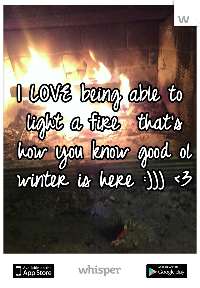 I LOVE being able to light a fire  that's how you know good ol winter is here :))) <3