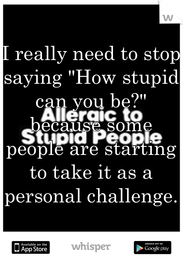 """I really need to stop saying """"How stupid can you be?"""" because some people are starting to take it as a personal challenge."""