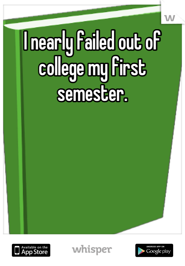 I nearly failed out of college my first semester.