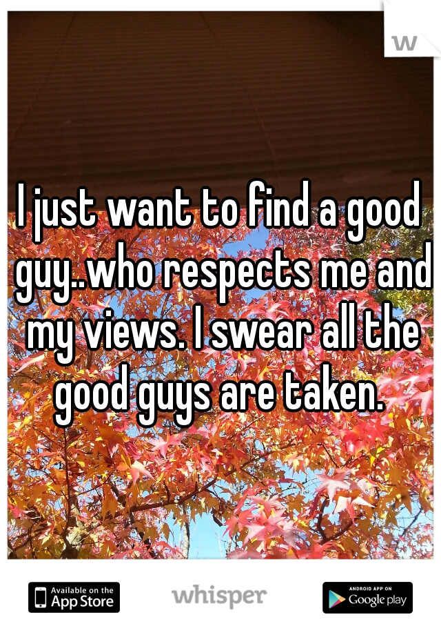 I just want to find a good guy..who respects me and my views. I swear all the good guys are taken.