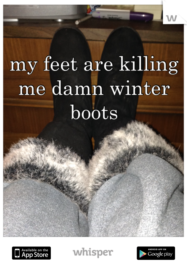 my feet are killing me damn winter boots