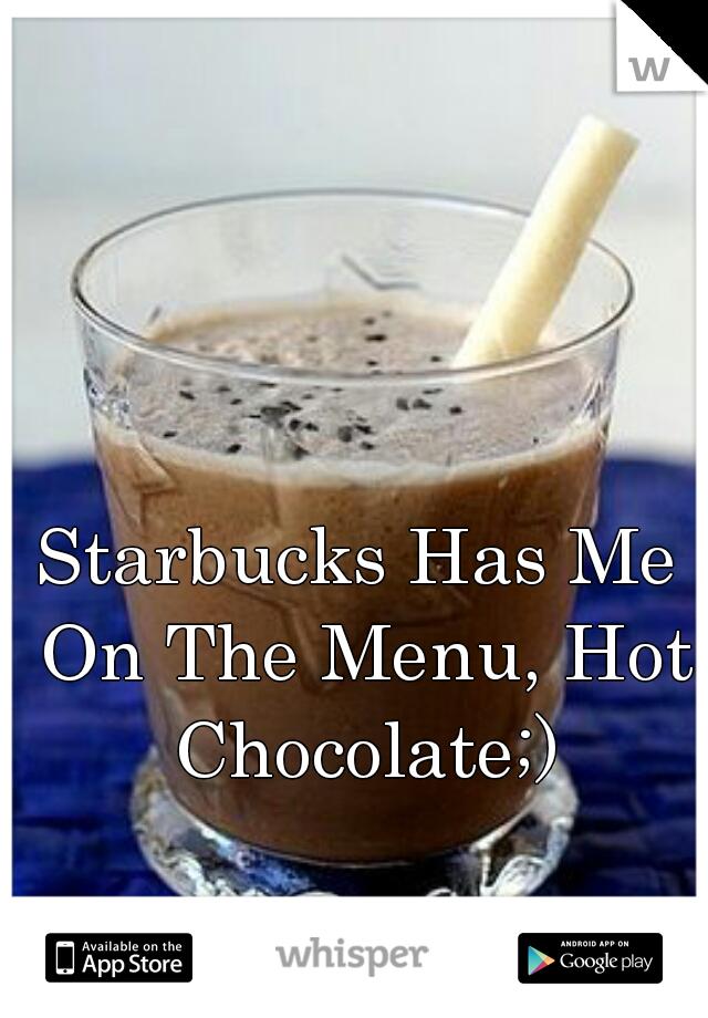Starbucks Has Me On The Menu, Hot Chocolate;)