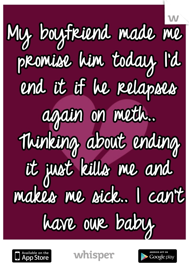 My boyfriend made me promise him today I'd end it if he relapses again on meth.. Thinking about ending it just kills me and makes me sick.. I can't have our baby alone.......
