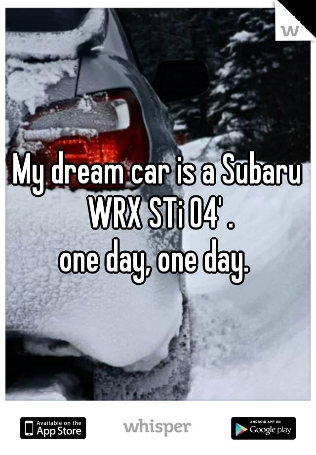 My dream car is a Subaru WRX STi 04' . one day, one day.