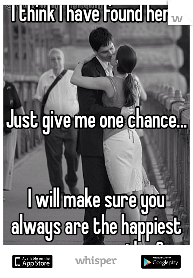 I think I have found her...     Just give me one chance...   I will make sure you always are the happiest person on earth <3