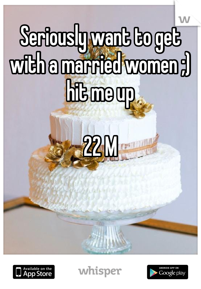 Seriously want to get with a married women ;) hit me up   22 M