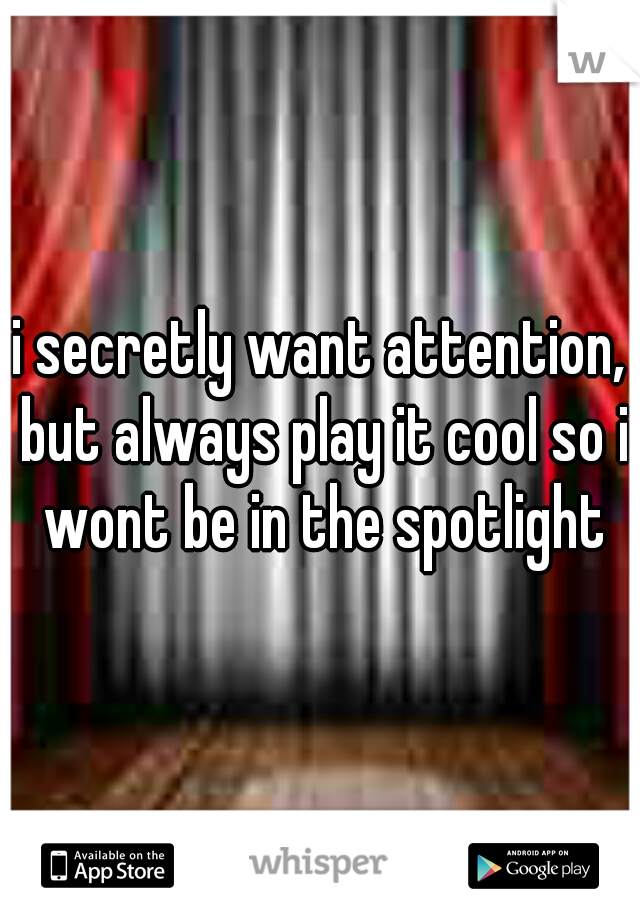 i secretly want attention, but always play it cool so i wont be in the spotlight