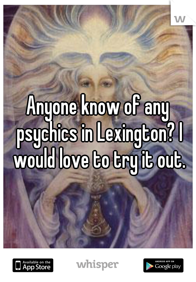 Anyone know of any psychics in Lexington? I would love to try it out.
