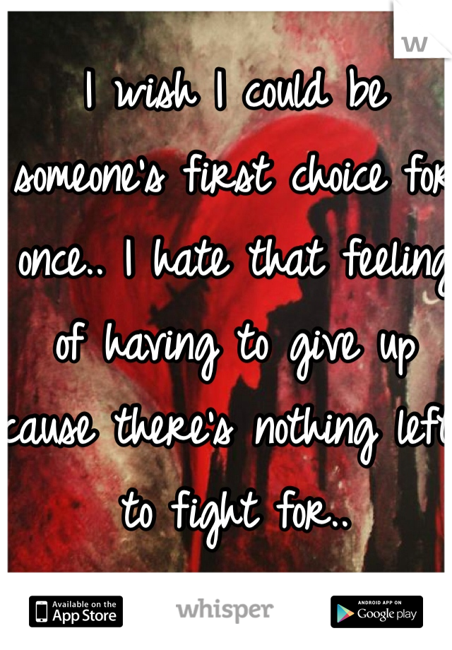 I wish I could be someone's first choice for once.. I hate that feeling of having to give up cause there's nothing left to fight for..