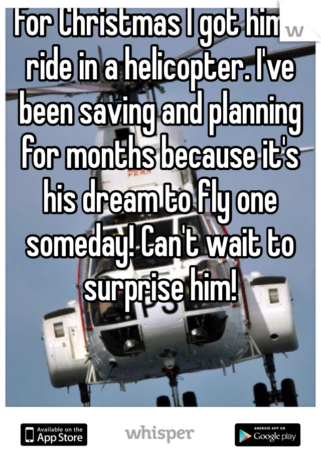 For Christmas I got him a ride in a helicopter. I've been saving and planning for months because it's his dream to fly one someday! Can't wait to surprise him!
