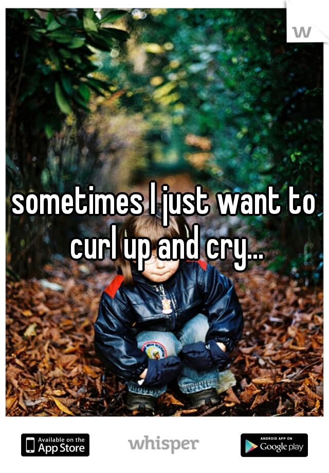 sometimes I just want to curl up and cry...
