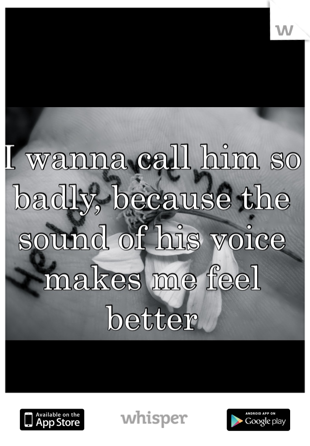 I wanna call him so badly, because the sound of his voice makes me feel better