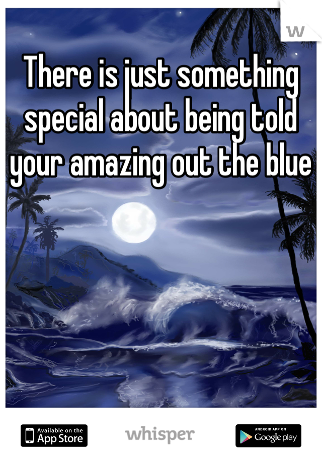 There is just something special about being told your amazing out the blue
