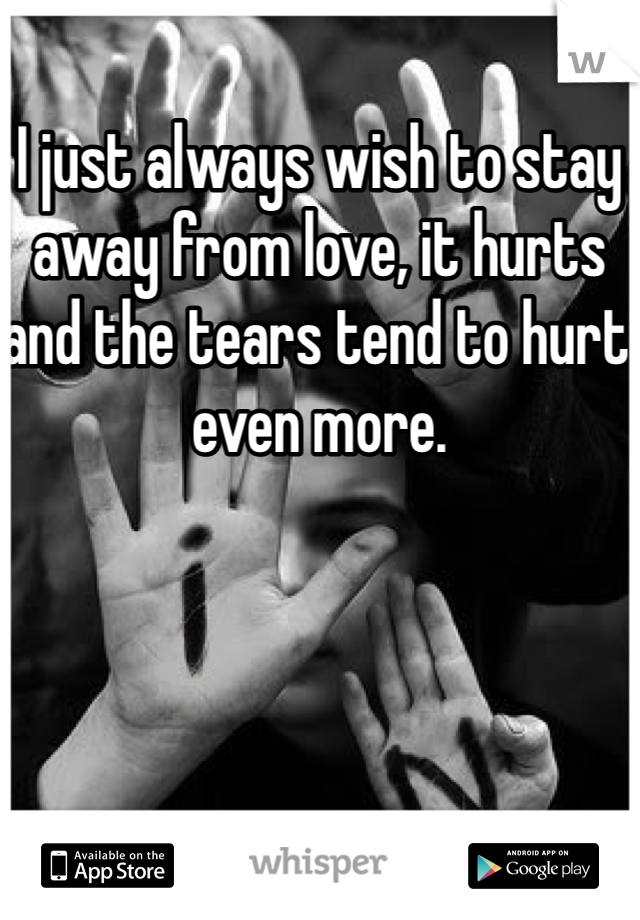 I just always wish to stay away from love, it hurts and the tears tend to hurt even more.