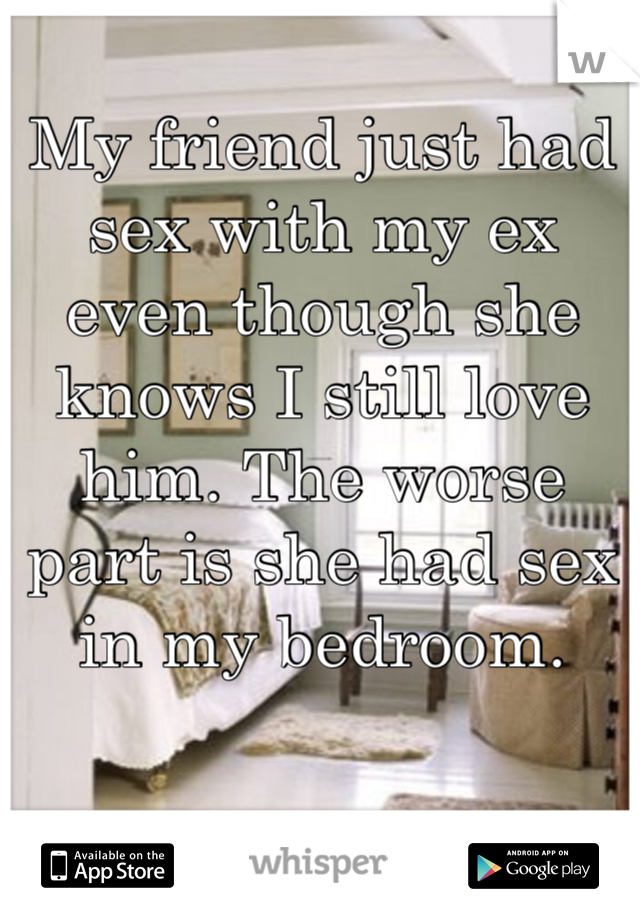 My friend just had sex with my ex even though she knows I still love him. The worse part is she had sex in my bedroom.