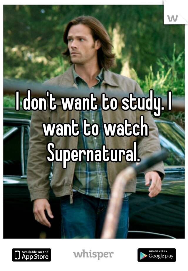 I don't want to study. I want to watch Supernatural.