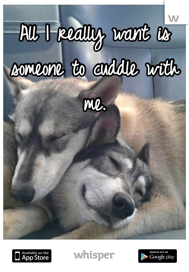 All I really want is someone to cuddle with me.