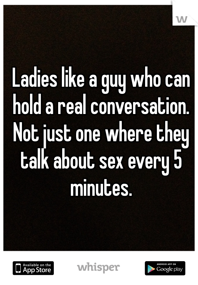Ladies like a guy who can hold a real conversation. Not just one where they talk about sex every 5 minutes.