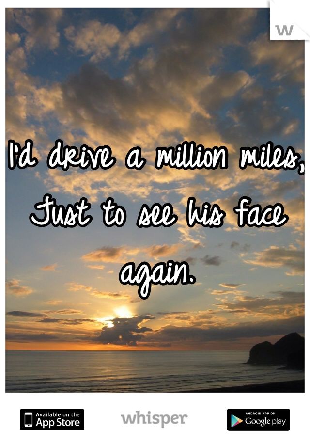 I'd drive a million miles, Just to see his face again.