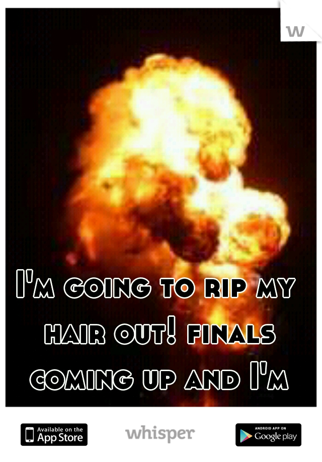I'm going to rip my hair out! finals coming up and I'm going to tank