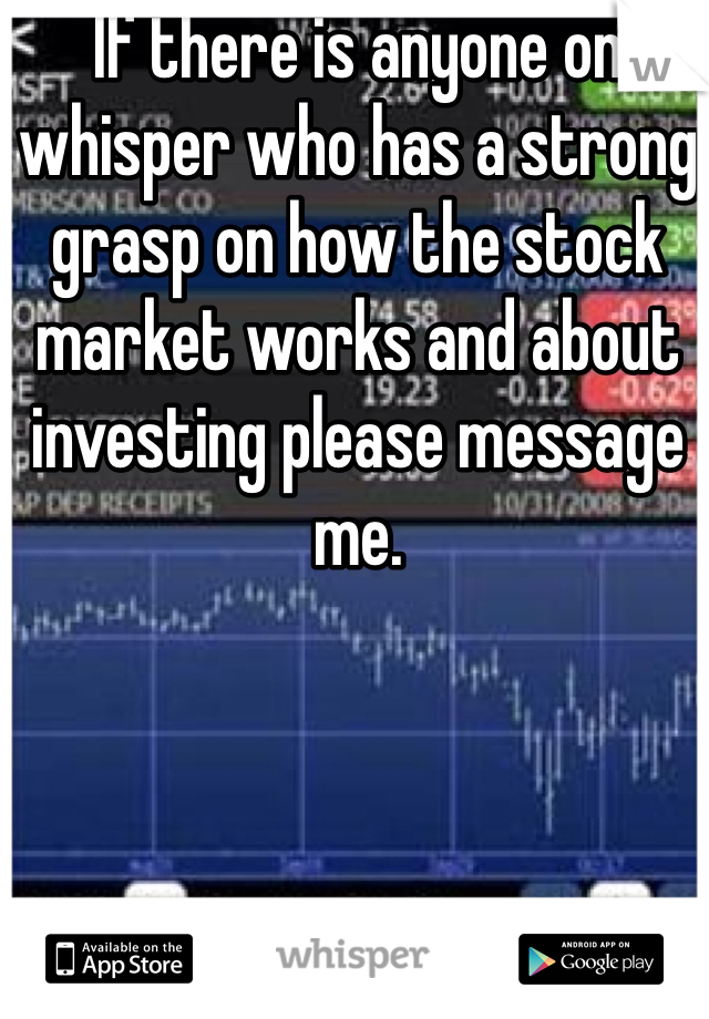 If there is anyone on whisper who has a strong grasp on how the stock market works and about investing please message me.