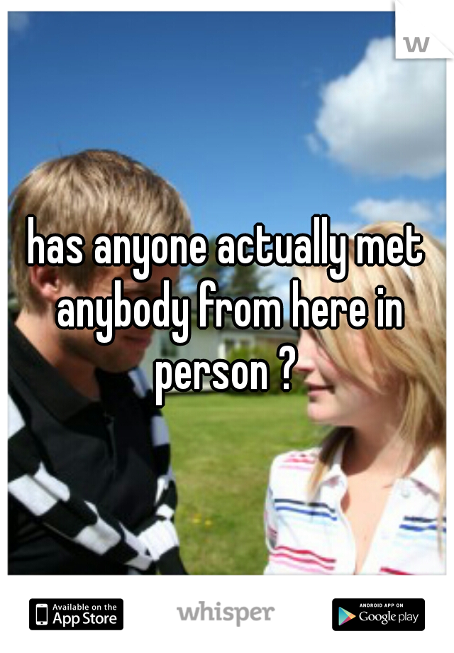has anyone actually met anybody from here in person ?