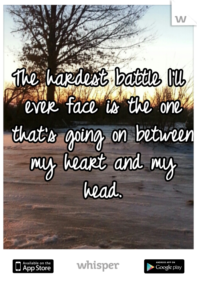 The hardest battle I'll ever face is the one that's going on between my heart and my head.