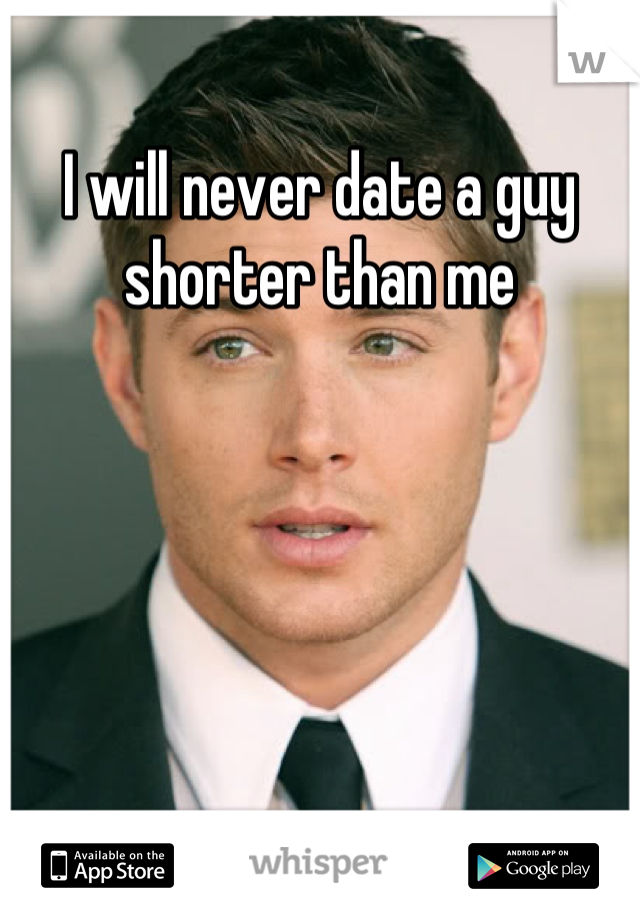I will never date a guy shorter than me