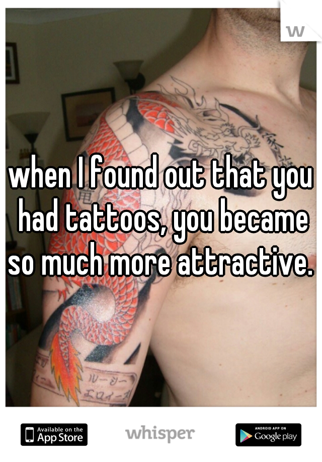 when I found out that you had tattoos, you became so much more attractive.