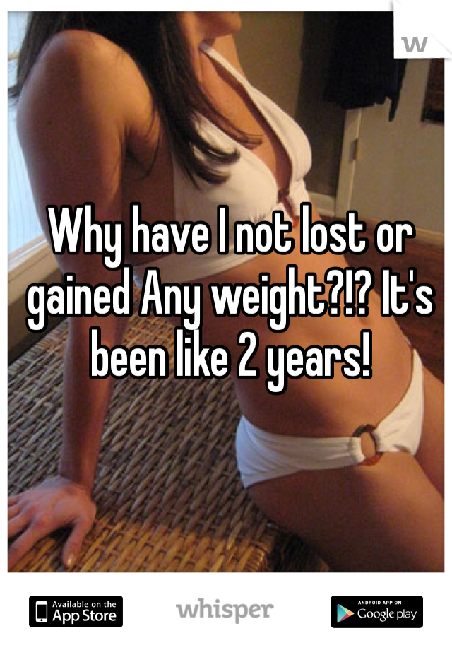Why have I not lost or gained Any weight?!? It's been like 2 years!
