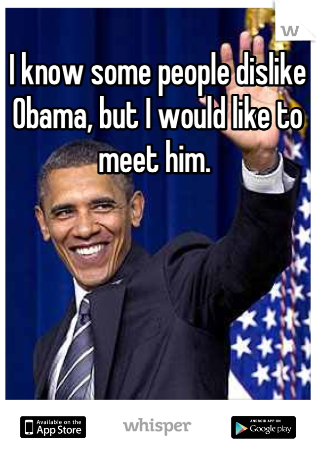 I know some people dislike Obama, but I would like to meet him.
