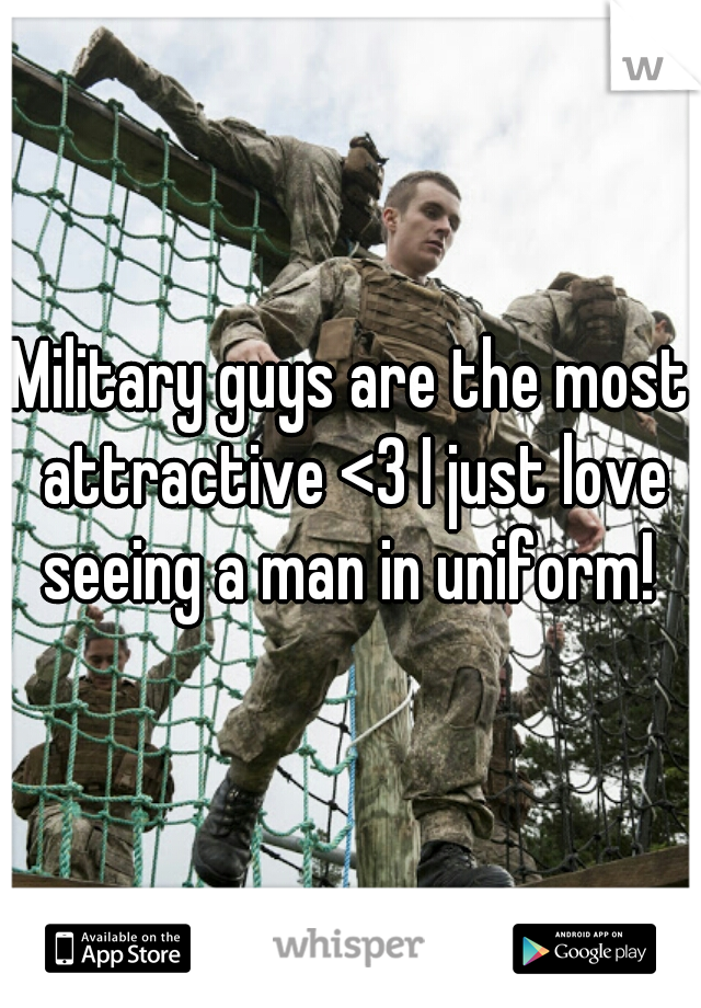 Military guys are the most attractive <3 I just love seeing a man in uniform!