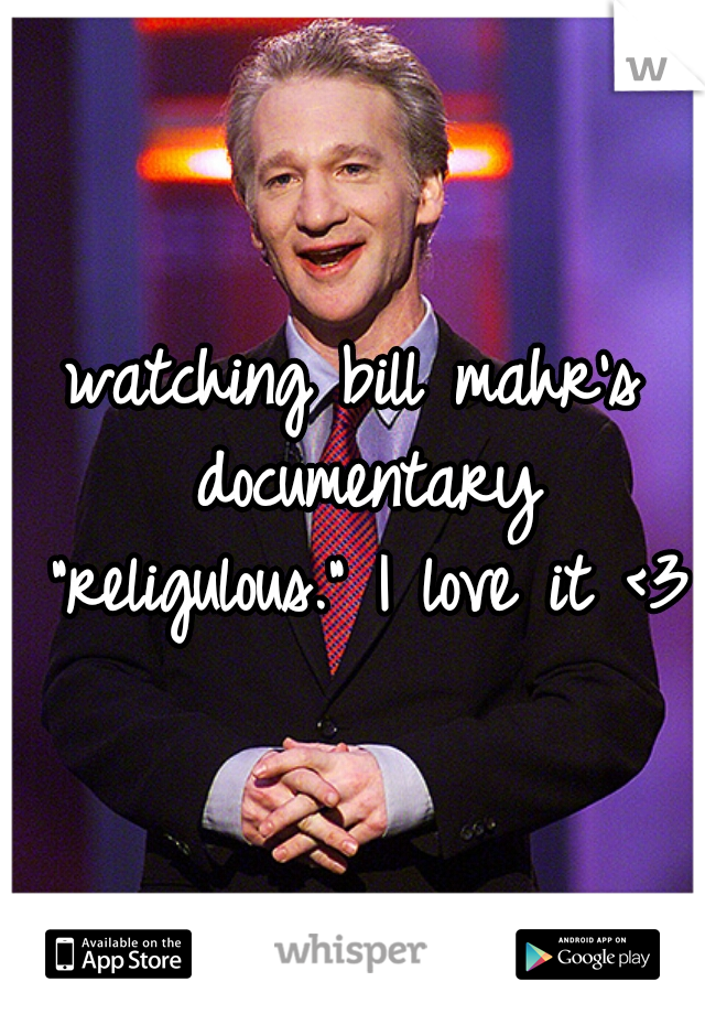 "watching bill mahr's documentary ""religulous."" I love it <3"