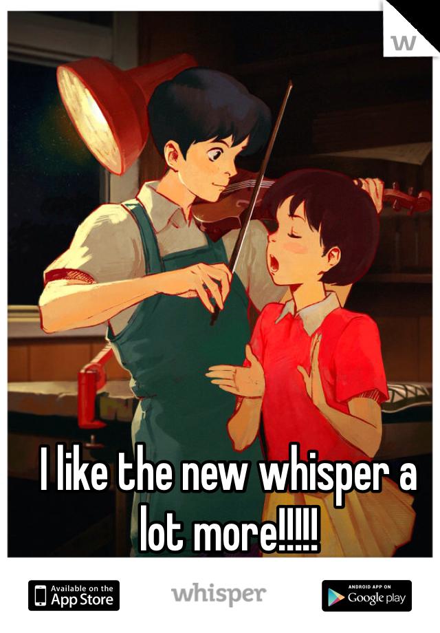I like the new whisper a lot more!!!!!