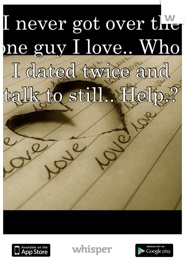 I never got over the one guy I love.. Who I dated twice and talk to still.. Help.?