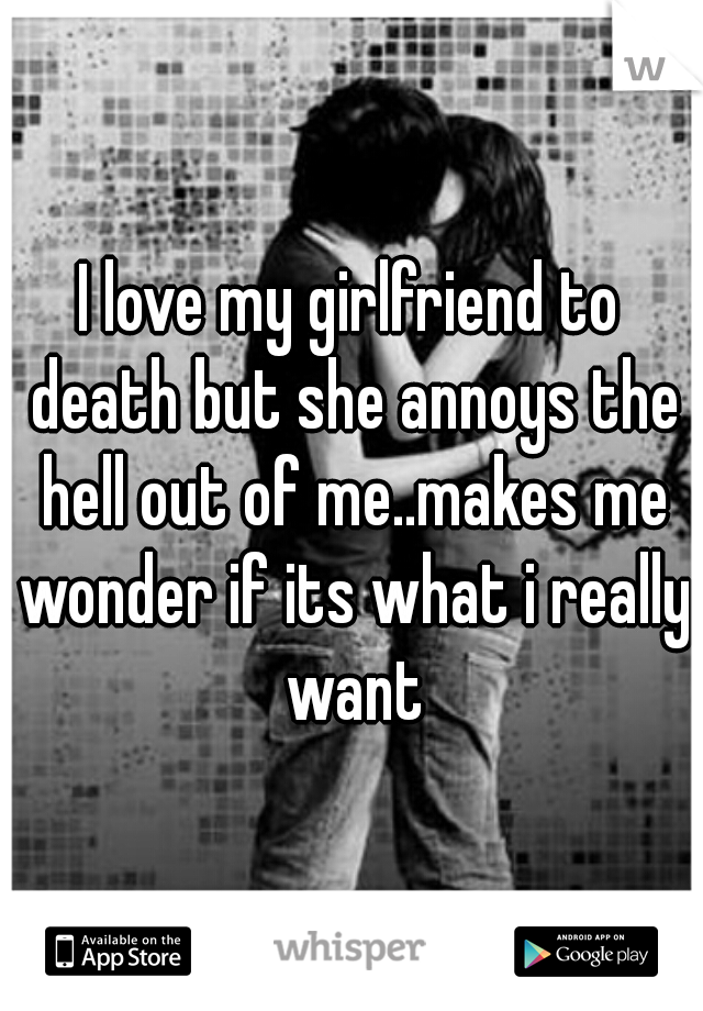 I love my girlfriend to death but she annoys the hell out of me..makes me wonder if its what i really want