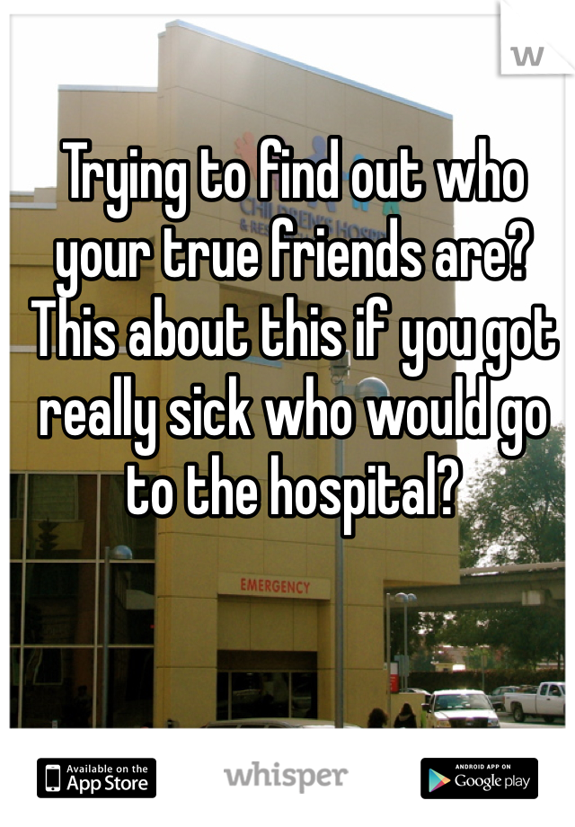 Trying to find out who your true friends are? This about this if you got really sick who would go to the hospital?
