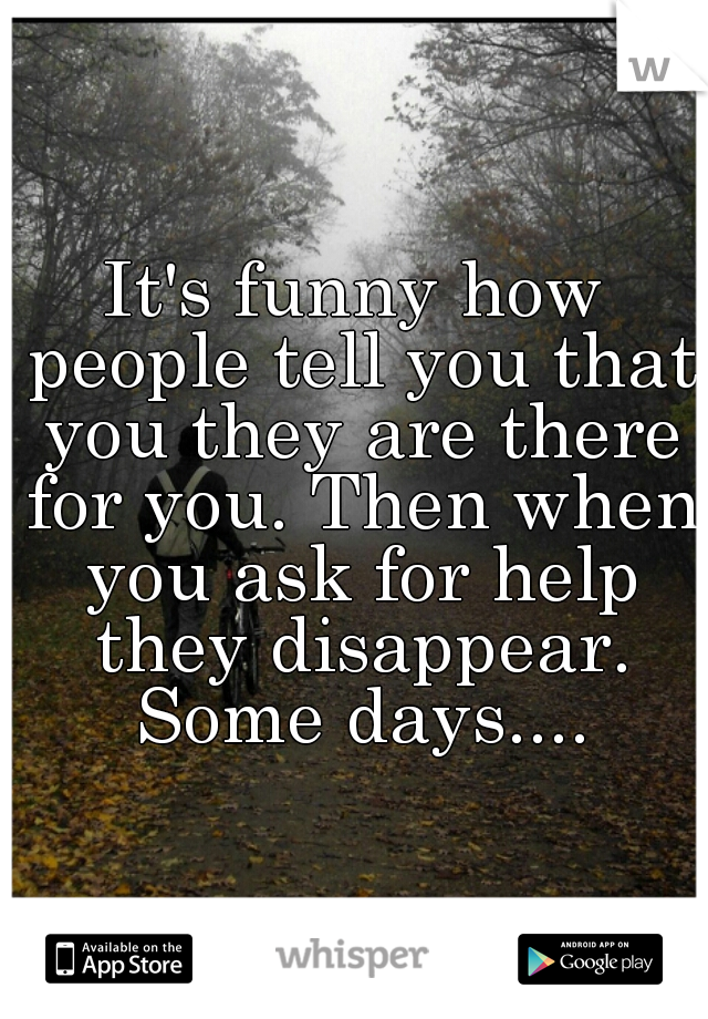 It's funny how people tell you that you they are there for you. Then when you ask for help they disappear. Some days....