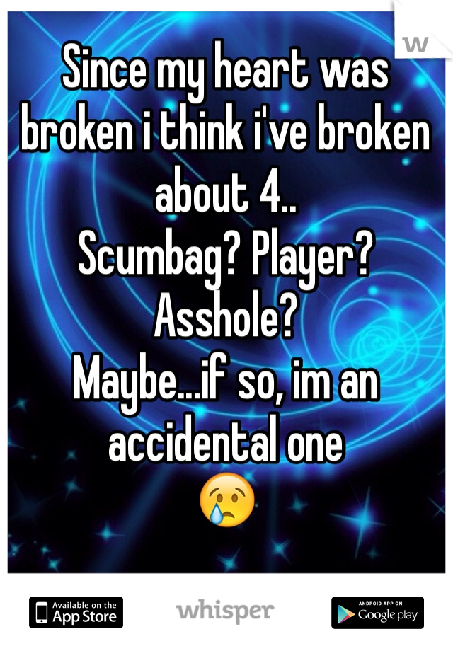 Since my heart was broken i think i've broken about 4.. Scumbag? Player? Asshole?  Maybe...if so, im an accidental one 😢